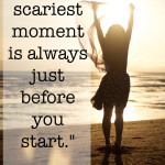 """The scariest moment is always just before you start."""