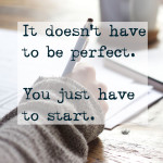 It doesn't have to be perfect. You just have to start.